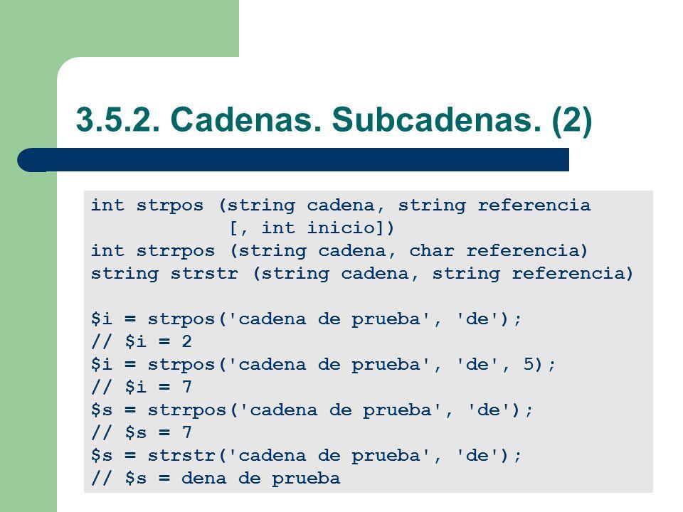 3.5.2. Cadenas. Subcadenas. (2) int strpos (string cadena, string referencia. [, int inicio]) int strrpos (string cadena, char referencia)